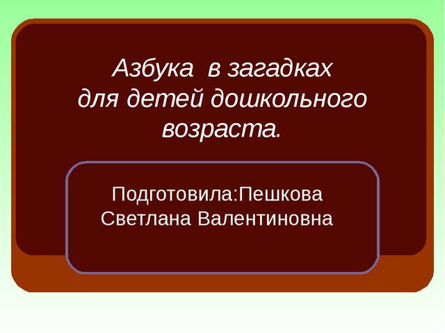 Азбука в загадках для детей дошкольного возраста. Подготовила:Пешкова Светлан...
