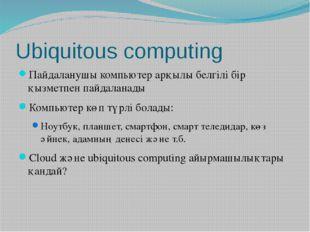 Ubiquitous computing Пайдаланушы компьютер арқылы белгілі бір қызметпен пайда