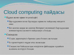 Cloud computing пайдасы Құрал және орын тәуелсіздігі Бір құралмен және бір же