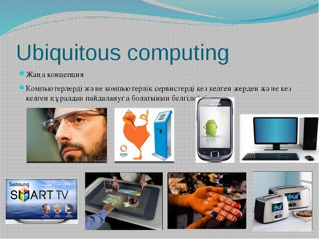 Ubiquitous computing Жаңа концепция Компьютерлерді және компьютерлік сервисте...