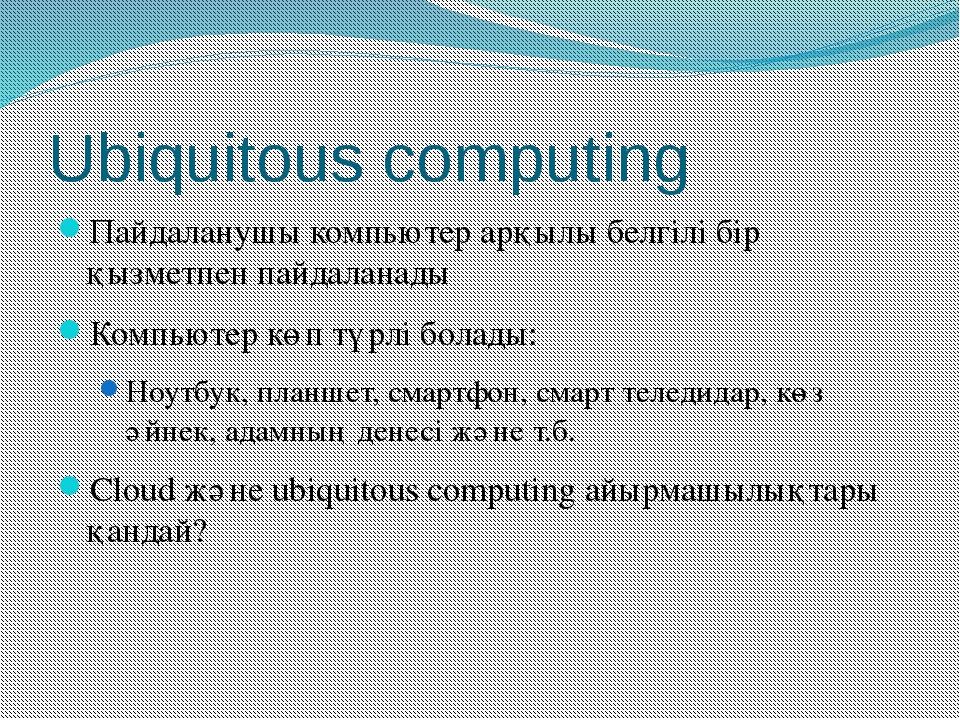 Ubiquitous computing Пайдаланушы компьютер арқылы белгілі бір қызметпен пайда...