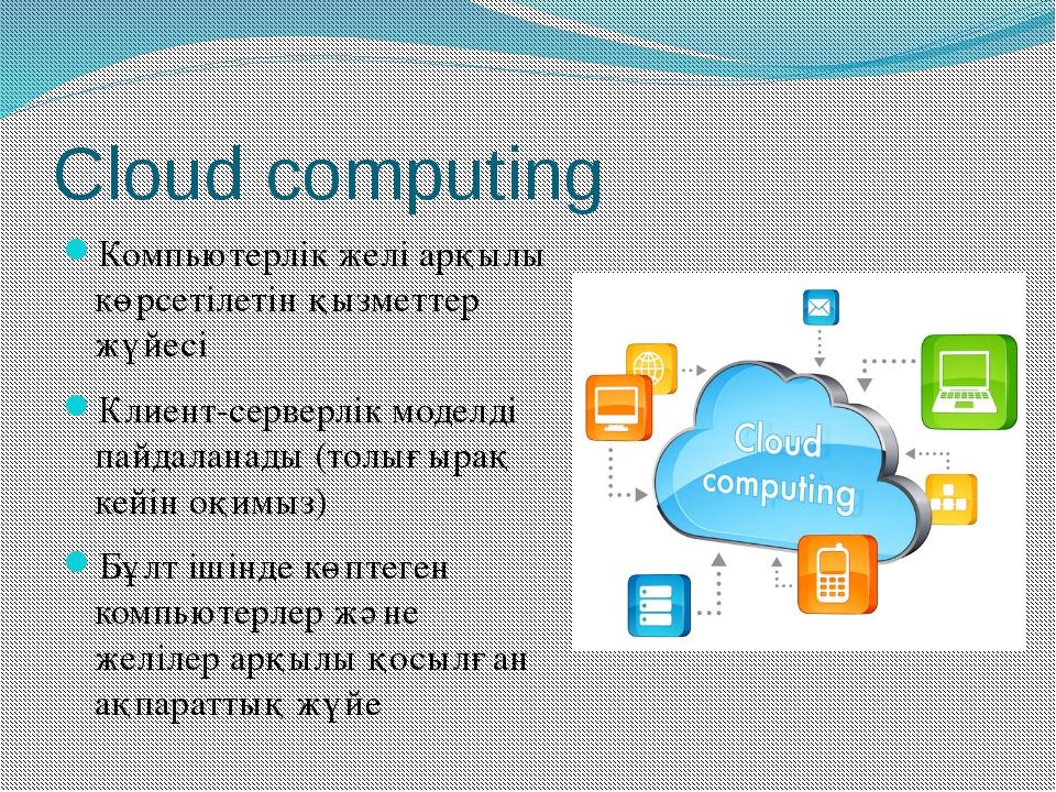 Cloud computing Компьютерлік желі арқылы көрсетілетін қызметтер жүйесі Клиент...