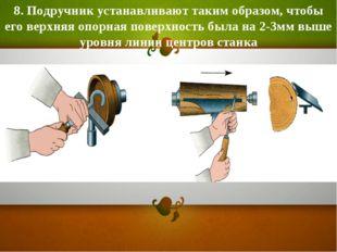 8. Подручник устанавливают таким образом, чтобы его верхняя опорная поверхнос