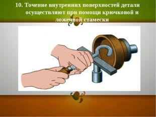 10. Точение внутренних поверхностей детали осуществляют при помощи крючковой
