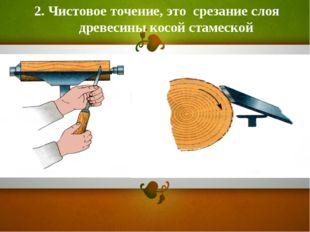 2. Чистовое точение, это срезание слоя древесины косой стамеской