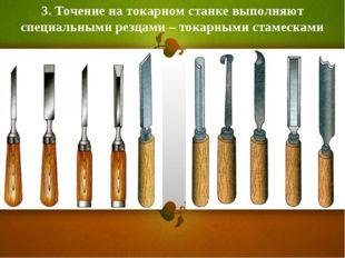 3. Точение на токарном станке выполняют специальными резцами – токарными стам