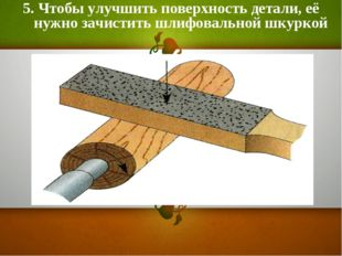 5. Чтобы улучшить поверхность детали, её нужно зачистить шлифовальной шкуркой