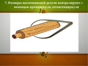 7. Размеры вытачиваемой детали контролируют с помощью кронциркуля, штангенцир