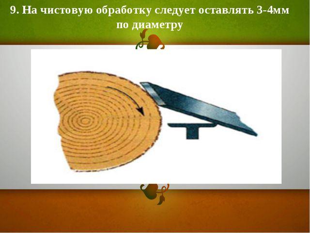 9. На чистовую обработку следует оставлять 3-4мм по диаметру