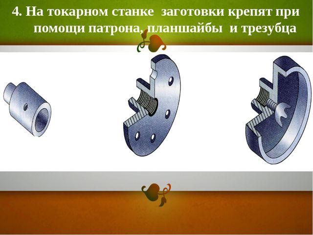 4. На токарном станке заготовки крепят при помощи патрона, планшайбы и трезубца
