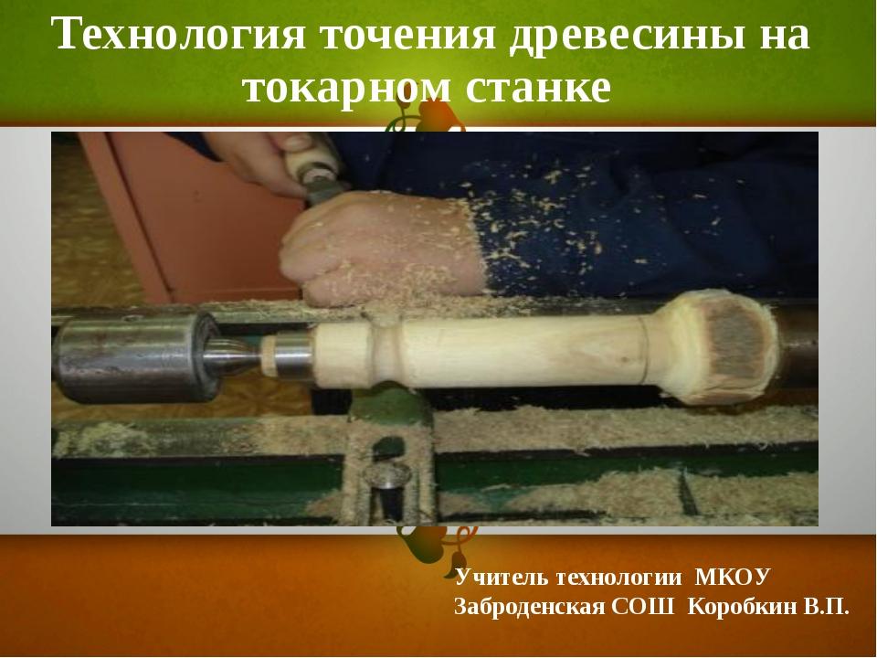 Технология точения древесины на токарном станке Учитель технологии МКОУ Забро...