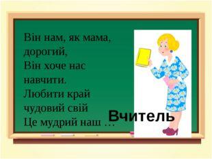 Він нам, як мама, дорогий, Він хоче нас навчити. Любити край чудовий свій Це