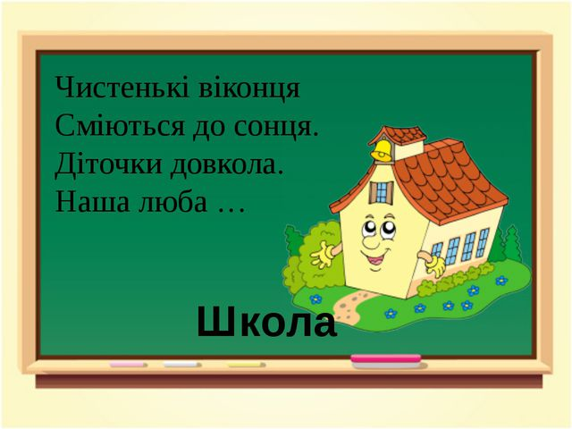 Чистенькі віконця Сміються до сонця. Діточки довкола. Наша люба … Школа