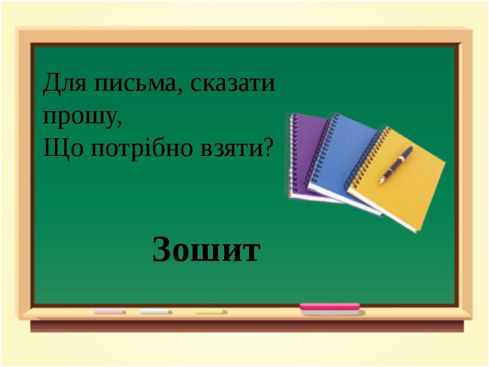 Для письма, сказати прошу, Що потрібно взяти? Зошит
