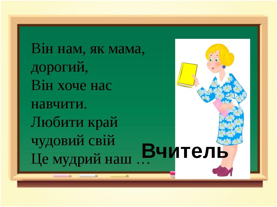 Він нам, як мама, дорогий, Він хоче нас навчити. Любити край чудовий свій Це...