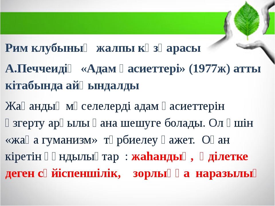 Рим клубының жалпы көзқарасы А.Печчеидің «Адам қасиеттері» (1977ж) атты кіта...