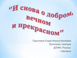 Подготовила: Кочура Наталья Николаевна Воспитатель I категории ДОУ№6 «Росинк