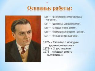 1956 — «Воспитание коллективизма у учеников». 1961 — «Духовный мир школьника»