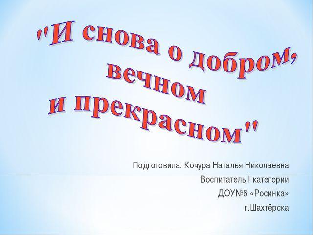 Подготовила: Кочура Наталья Николаевна Воспитатель I категории ДОУ№6 «Росинк...