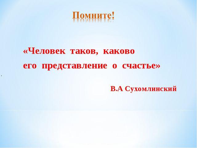. «Человек таков, каково его представление о счастье» В.А Сухомлинский