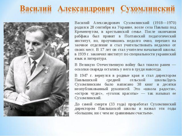Василий Александрович Сухомлинский (1918—1970) родился 28 сентября на Украине...