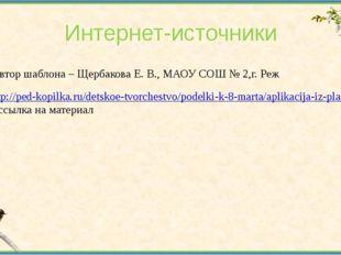 Интернет-источники Автор шаблона – Щербакова Е. В., МАОУ СОШ № 2,г. Реж http