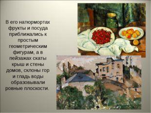 В его натюрмортах фрукты и посуда приближались к простым геометрическим фигур