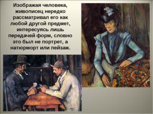 Изображая человека, живописец нередко рассматривал его как любой другой предм
