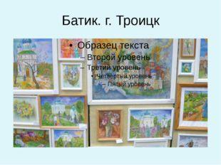 Батик. г. Троицк