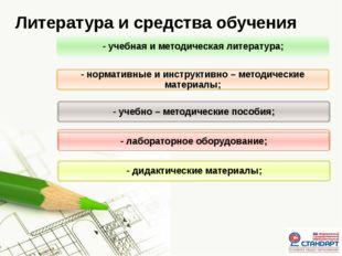 Литература и средства обучения - учебная и методическая литература; - нормати