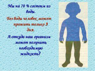 Мы на 70 % состоим из воды. Без воды человек может прожить только 3 дня. А от