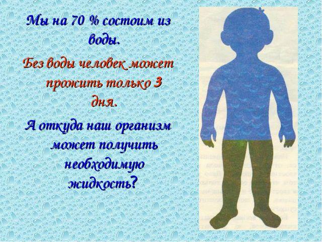 Мы на 70 % состоим из воды. Без воды человек может прожить только 3 дня. А от...