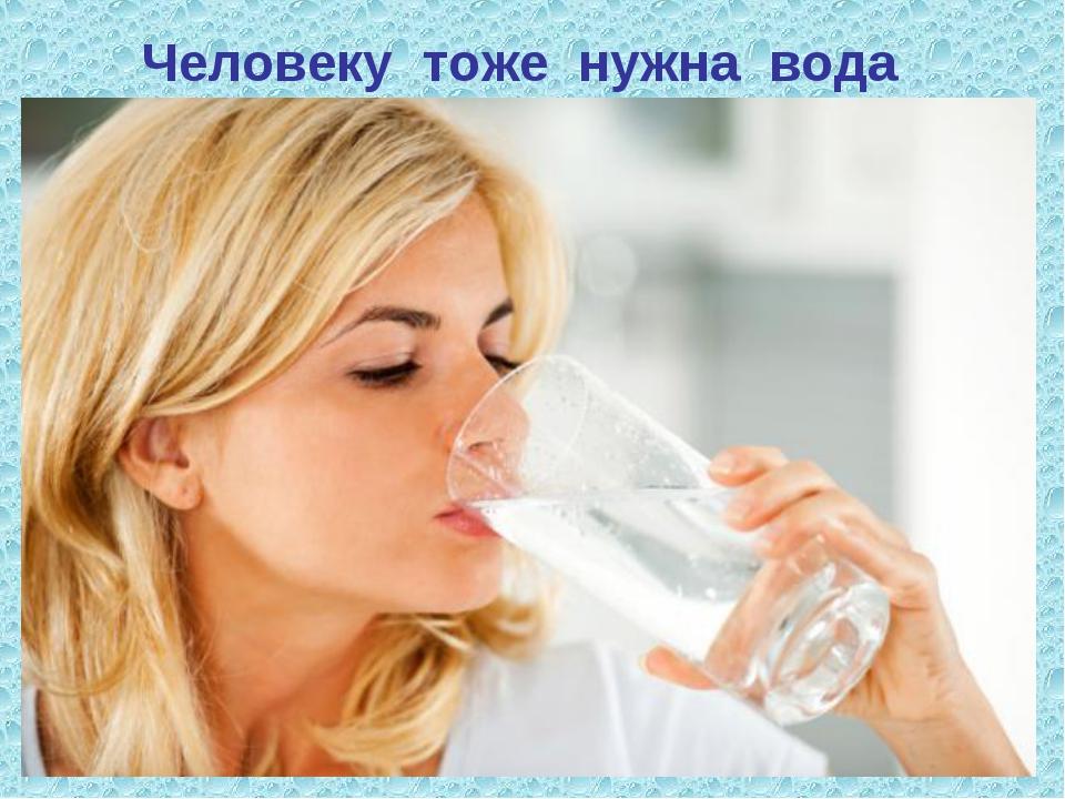 Человеку тоже нужна вода