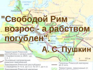 """""""Свободой Рим возрос - а рабством погублен"""". А. С. Пушкин"""