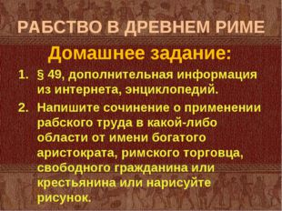 РАБСТВО В ДРЕВНЕМ РИМЕ Домашнее задание: § 49, дополнительная информация из и