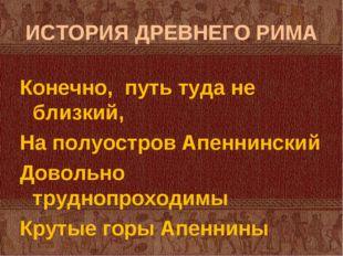 ИСТОРИЯ ДРЕВНЕГО РИМА Конечно, путь туда не близкий, На полуостров Апеннински