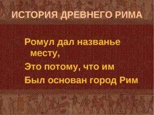 ИСТОРИЯ ДРЕВНЕГО РИМА Ромул дал названье месту, Это потому, что им Был основа
