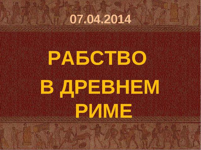 07.04.2014 РАБСТВО В ДРЕВНЕМ РИМЕ