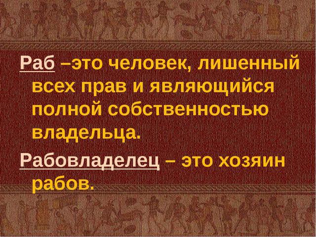 Раб –это человек, лишенный всех прав и являющийся полной собственностью владе...