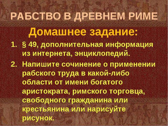 РАБСТВО В ДРЕВНЕМ РИМЕ Домашнее задание: § 49, дополнительная информация из и...