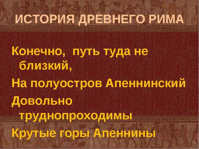 ИСТОРИЯ ДРЕВНЕГО РИМА Конечно, путь туда не близкий, На полуостров Апеннински...