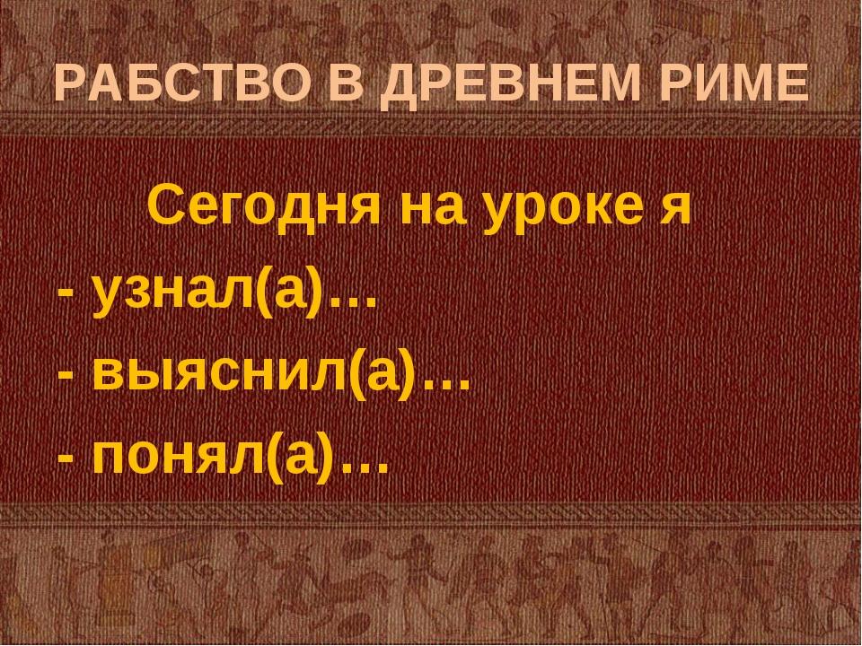 РАБСТВО В ДРЕВНЕМ РИМЕ Сегодня на уроке я - узнал(а)… - выяснил(а)… - понял(а)…