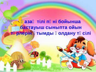 Қазақ тілі пәні бойынша бастауыш сыныпта ойын түрлерін ұтымды қолдану тәсілі