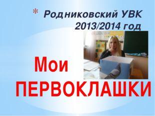 Родниковский УВК 2013/2014 год Мои ПЕРВОКЛАШКИ