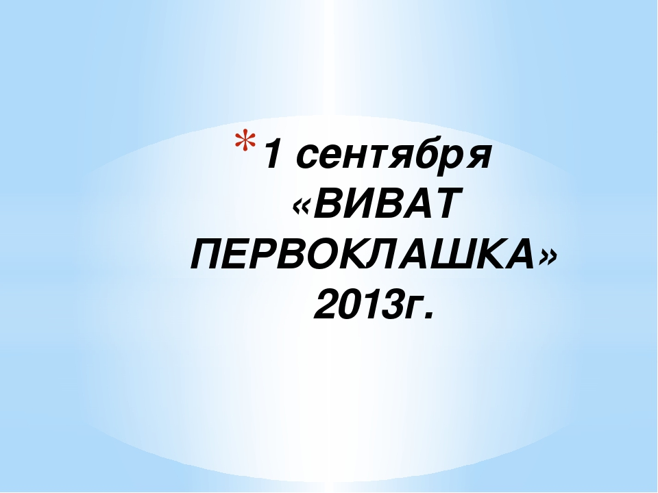 1 сентября «ВИВАТ ПЕРВОКЛАШКА» 2013г.