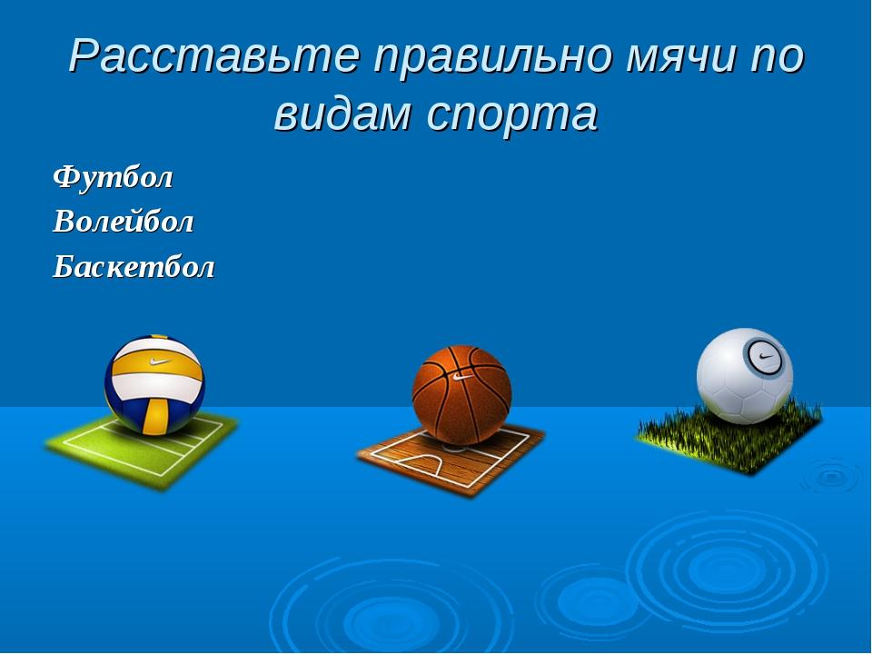 Расставьте правильно мячи по видам спорта Футбол Волейбол Баскетбол