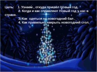Цель: 1. Узнаем , откуда пришёл Новый год. 2. Когда и как справляют Новый го