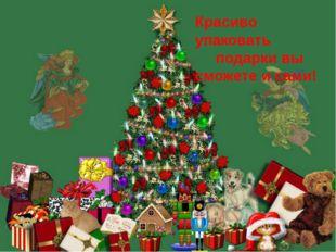 Красиво упаковать подарки вы сможете и сами!