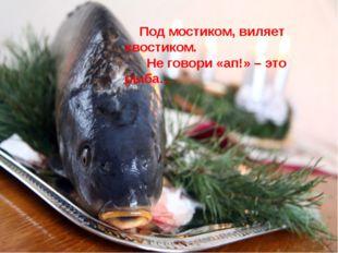 Под мостиком, виляет хвостиком. Не говори «ап!» – это рыба…