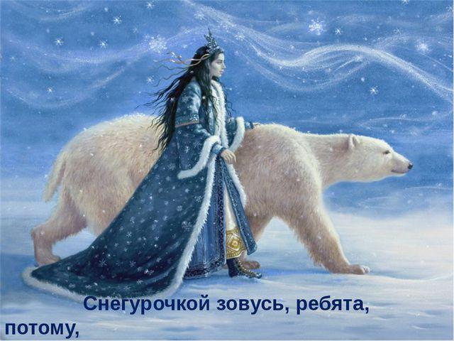 Снегурочкой зовусь, ребята, потому, Что внучкой довожусь Морозу самому!